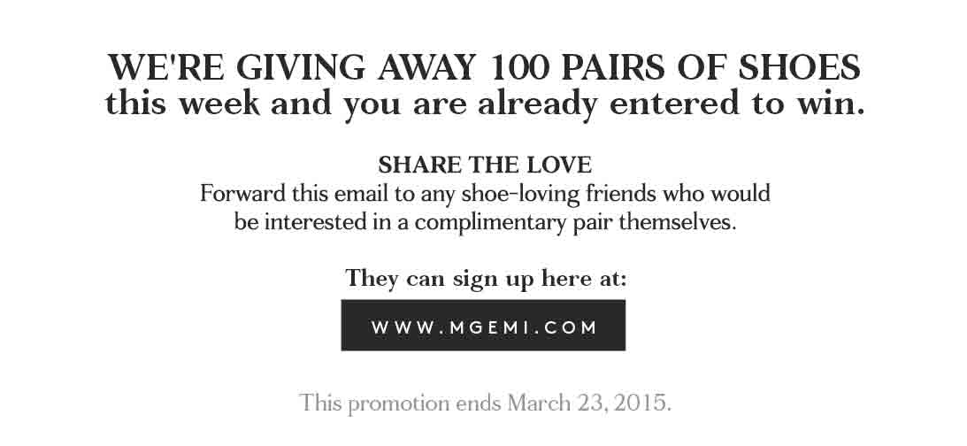 We're giving away 100 pairs of shoes this week and you are already entered to win.  Sign up at www.mgemi.com (Promotion ends March 23, 2015)